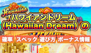 ハワイアンドリーム(Hawaiian Dream)の確率・スペック・遊び方・ボーナス情報