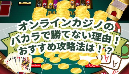 オンラインカジノのバカラで勝てない理由!おすすめ攻略法は!?
