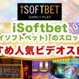 iSoftbet(アイソフトベット)のスロット!おすすめ人気ビデオスロット