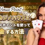 ライブカジノハウスにVenus Point(ヴィーナスポイント)を使って入出金する方法
